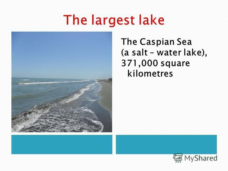 The Caspian Sea (a salt – water lake), 371,000 square kilometres