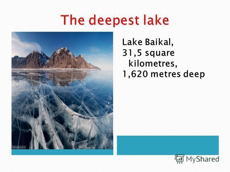 Lake Baikal, 31,5 square kilometres, 1,620 metres deep