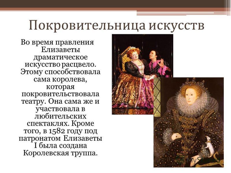 Покровительница искусств Во время правления Елизаветы драматическое искусство расцвело. Этому способствовала сама королева, которая покровительствовала театру. Она сама же и участвовала в любительских спектаклях. Кроме того, в 1582 году под патронато
