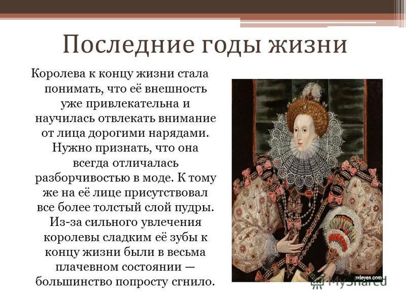 Последние годы жизни Королева к концу жизни стала понимать, что её внешность уже привлекательна и научилась отвлекать внимание от лица дорогими нарядами. Нужно признать, что она всегда отличалась разборчивостью в моде. К тому же на её лице присутство