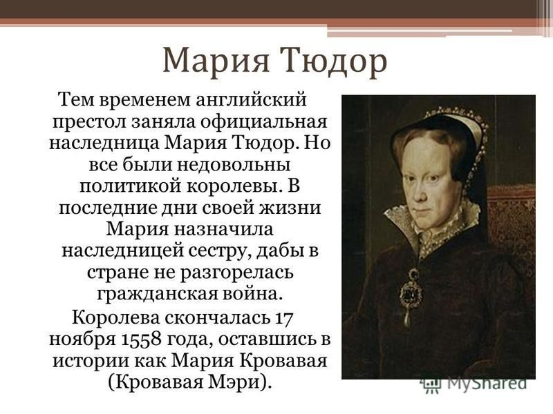 Мария Тюдор Тем временем английский престол заняла официальная наследница Мария Тюдор. Но все были недовольны политикой королевы. В последние дни своей жизни Мария назначила наследницей сестру, дабы в стране не разгорелась гражданская война. Королева