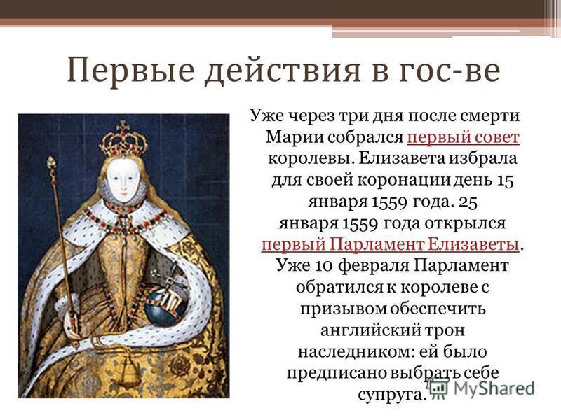 Первые действия в гос-ве Уже через три дня после смерти Марии собрался первый совет королевы. Елизавета избрала для своей коронации день 15 января 1559 года. 25 января 1559 года открылся первый Парламент Елизаветы. Уже 10 февраля Парламент обратился