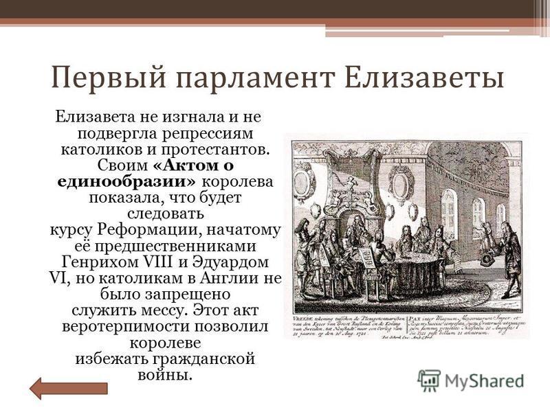 Первый парламент Елизаветы Елизавета не изгнала и не подвергла репрессиям католиков и протестантов. Своим «Актом о единообразии» королева показала, что будет следовать курсу Реформации, начатому её предшественниками Генрихом VIII и Эдуардом VI, но ка