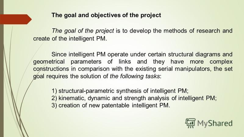 The goal and objectives of the project The goal of the project is to develop the methods of research and create of the intelligent PM. Since intelligent PM operate under certain structural diagrams and geometrical parameters of links and they have mo