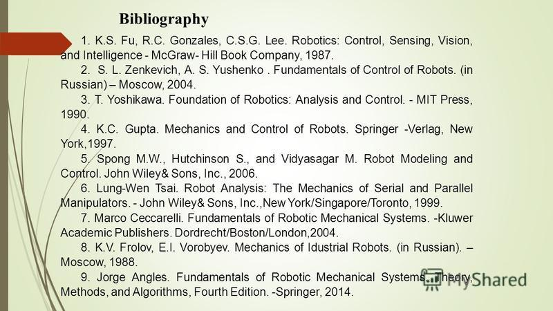 Bibliography 1. K.S. Fu, R.C. Gonzales, C.S.G. Lee. Robotics: Control, Sensing, Vision, and Intelligence - McGraw- Hill Book Company, 1987. 2. S. L. Zenkevich, A. S. Yushenko. Fundamentals of Control of Robots. (in Russian) – Moscow, 2004. 3. T. Yosh