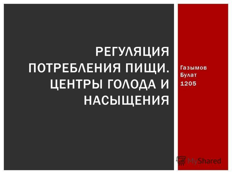 Газымов Булат 1205 РЕГУЛЯЦИЯ ПОТРЕБЛЕНИЯ ПИЩИ. ЦЕНТРЫ ГОЛОДА И НАСЫЩЕНИЯ