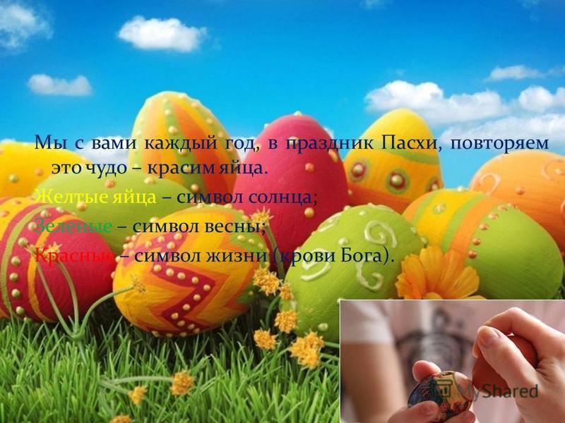 Мы с вами каждый год, в праздник Пасхи, повторяем это чудо – красим яйца. Желтые яйца – символ солнца; Зеленые – символ весны; Красные – символ жизни (крови Бога).