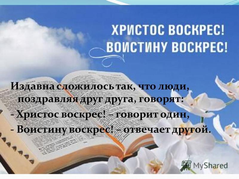 Издавна сложилось так, что люди, поздравляя друг друга, говорят: - Христос воскрес! – говорит один, - Воистину воскрес! – отвечает другой.
