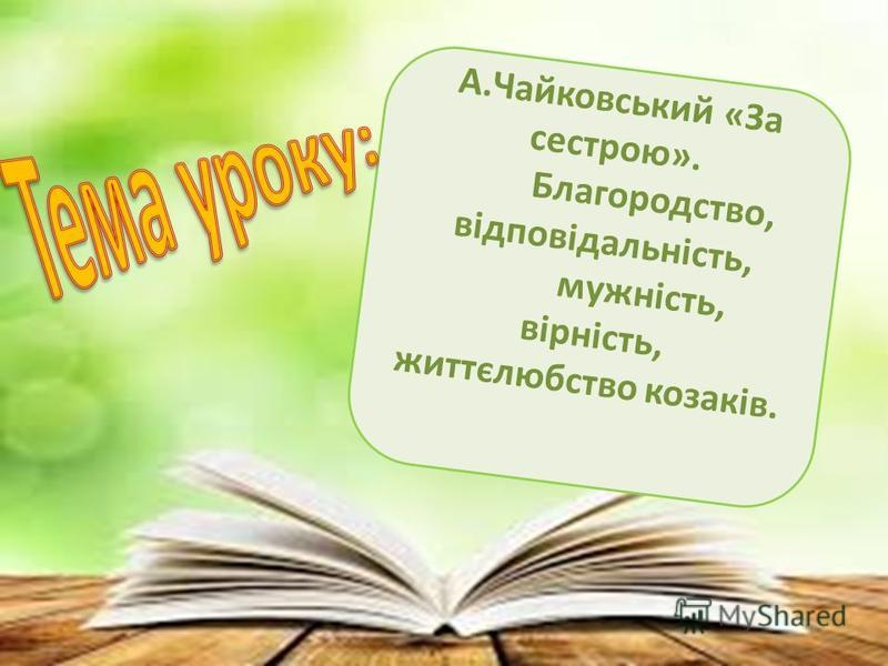 А.Чайковський «За сестрою». Благородство, відповідальність, мужність, вірність, життєлюбство козаків.
