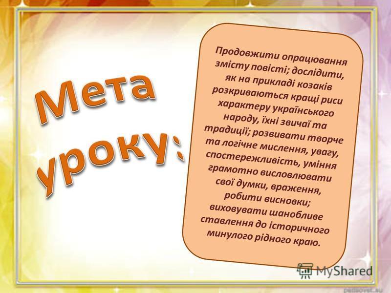 Продовжити опрацювання змісту повісті; дослідити, як на прикладі козаків розкриваються кращі риси характеру українського народу, їхні звичаї та традиції; розвивати творче та логічне мислення, увагу, спостережливість, уміння грамотно висловлювати свої