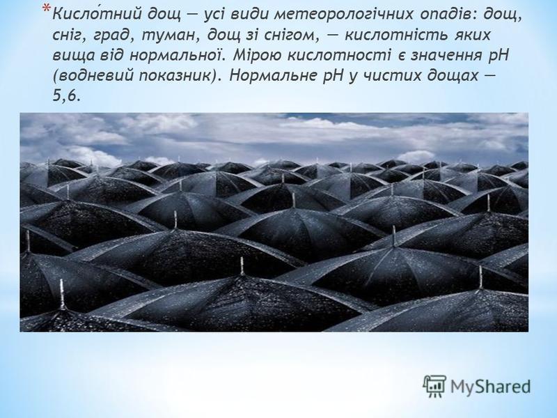 * Кислотний дощ усі види метеорологічних опадів: дощ, сніг, град, туман, дощ зі снігом, кислотність яких вища від нормальної. Мірою кислотності є значення рН (водневий показник). Нормальне pH у чистих дощах 5,6.