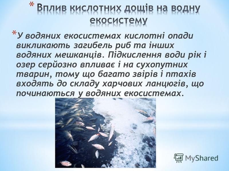 * У водяних екосистемах кислотні опади викликають загибель риб та інших водяних мешканців. Підкислення води рік і озер серйозно впливає і на сухопутних тварин, тому що багато звірів і птахів входять до складу харчових ланцюгів, що починаються у водян