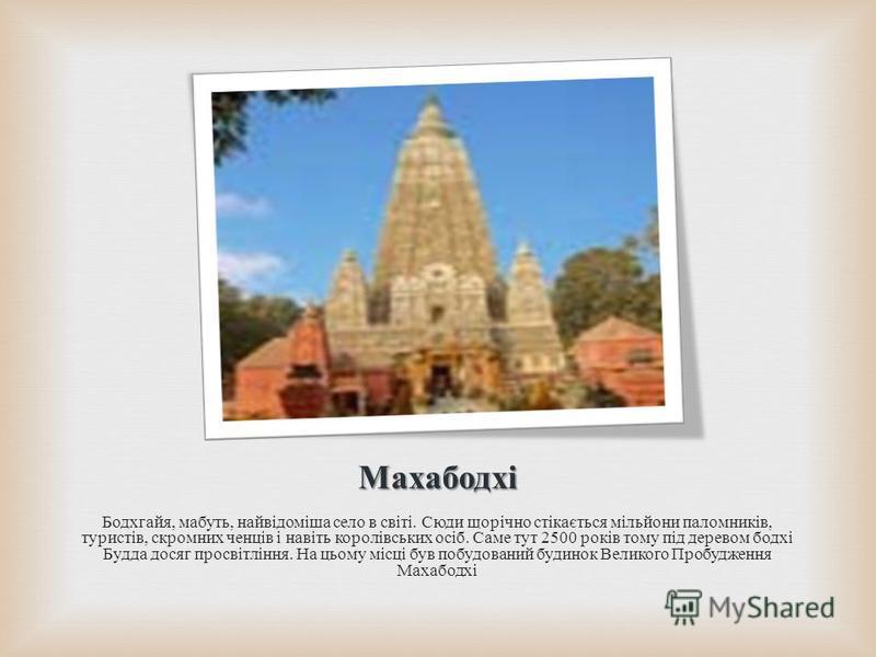 Махабодхі Бодхгайя, мабуть, найвідоміша село в світі. Сюди щорічно стікається мільйони паломників, туристів, скромних ченців і навіть королівських осіб. Саме тут 2500 років тому під деревом бодхі Будда досяг просвітління. На цьому місці був побудован