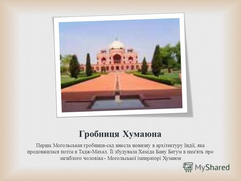 Гробниця Хумаюна Перша Могольськая гробниця - сад внесла новизну в архітектуру Індії, яка продовжилася потім в Тадж - Махал. Її збудувала Хаміда Бану Бегум в пам ' ять про загиблого чоловіка - Могольської імператорі Хумаюн