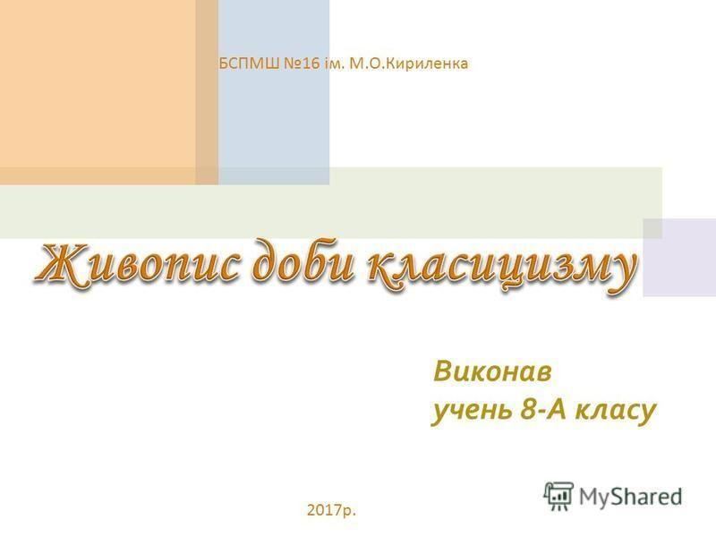 Виконав учень 8-А класу БСПМШ 16 ім. М. О. Кириленка 2017 р.