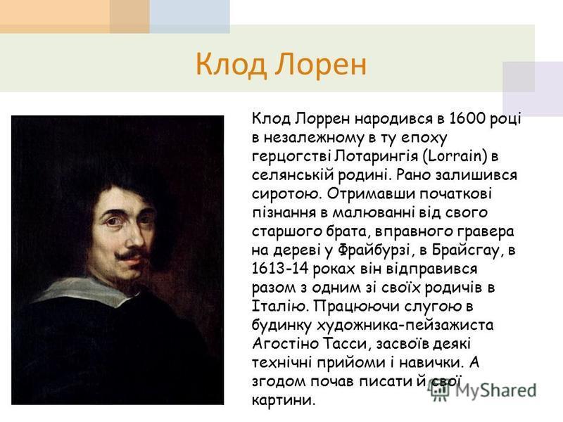 Клод Лорен Клод Лоррен народився в 1600 році в незалежному в ту епоху герцогстві Лотарингія (Lorrain) в селянській родині. Рано залишився сиротою. Отримавши початкові пізнання в малюванні від свого старшого брата, вправного гравера на дереві у Фрайбу