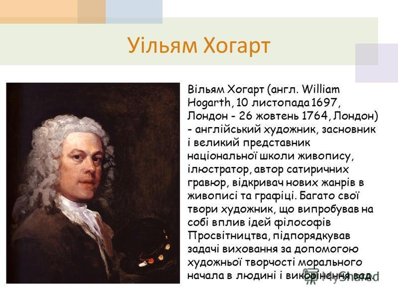 Уільям Хогарт Вільям Хогарт (англ. William Hogarth, 10 листопада 1697, Лондон - 26 жовтень 1764, Лондон) - англійський художник, засновник і великий представник національної школи живопису, ілюстратор, автор сатиричних гравюр, відкривач нових жанрів