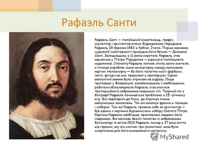 Рафаэль Санти Рафаель Санті італійський живописець, графік, скульптор і архітектор епохи Відродження. Народився Рафаель 28 березня 1483 в Урбіно, Італія. Перше навчання художній майстерності проводив його батько Джованні Санті. Залишившись в 11 років