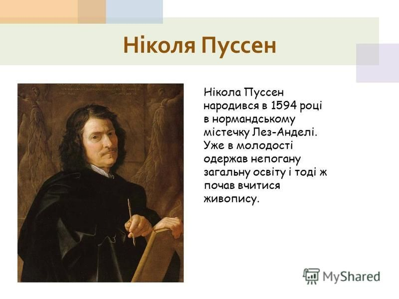 Ніколя Пуссен Нікола Пуссен народився в 1594 році в нормандському містечку Лез-Анделі. Уже в молодості одержав непогану загальну освіту і тоді ж почав вчитися живопису.