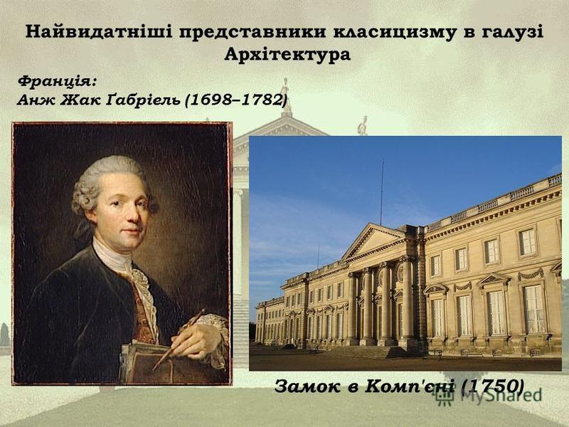 Найвидатніші представники класицизму в галузі Архітектура Франція: Анж Жак Ґабріель (1698–1782) Замок в Комп'єні (1750)