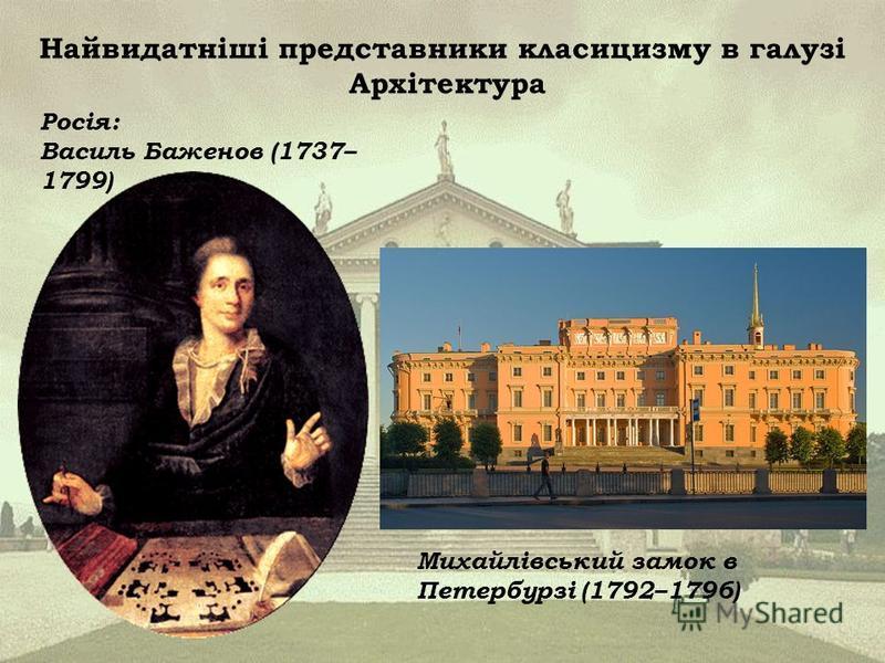 Найвидатніші представники класицизму в галузі Архітектура Росія: Василь Баженов (1737– 1799) Михайлівський замок в Петербурзі (1792–1796)