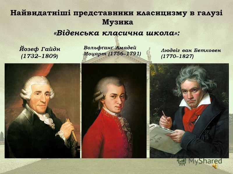 Найвидатніші представники класицизму в галузі Музика «Віденська класична школа»: Людвіг ван Бетховен (1770–1827) Вольфґанґ Амадей Моцарт (1756–1791) Йозеф Гайдн (1732–1809 )