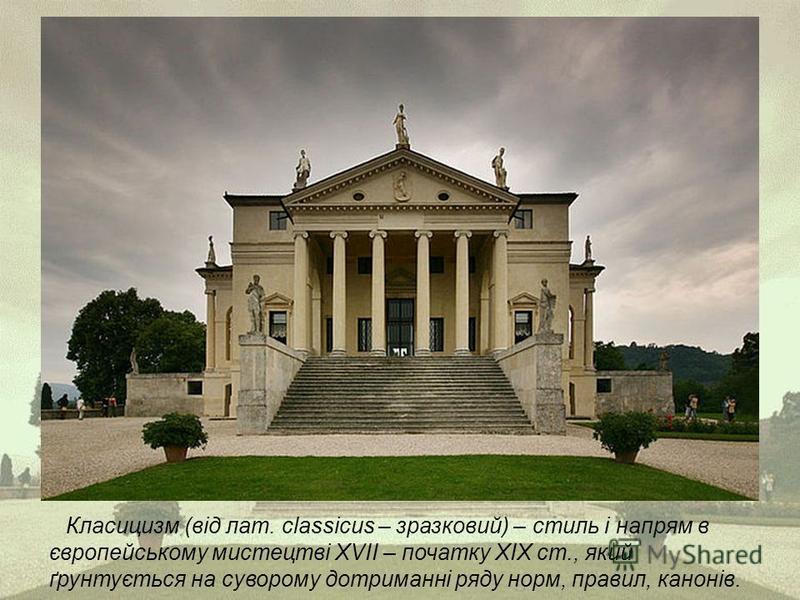 Класицизм (від лат. classicus – зразковий) – стиль і напрям в європейському мистецтві ХVІІ – початку ХІХ ст., який ґрунтується на суворому дотриманні ряду норм, правил, канонів.