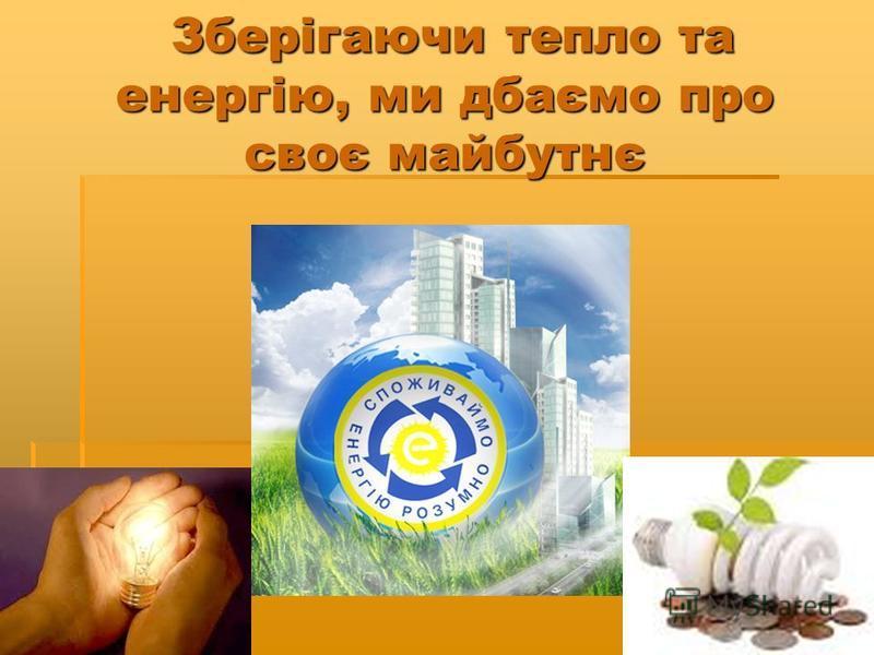 Зберігаючи тепло та енергію, ми дбаємо про своє майбутнє Зберігаючи тепло та енергію, ми дбаємо про своє майбутнє