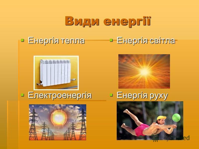 Види енергії Види енергії Енергія тепла Енергія тепла Енергія світла Енергія світла Електроенергія Електроенергія Енергія руху Енергія руху