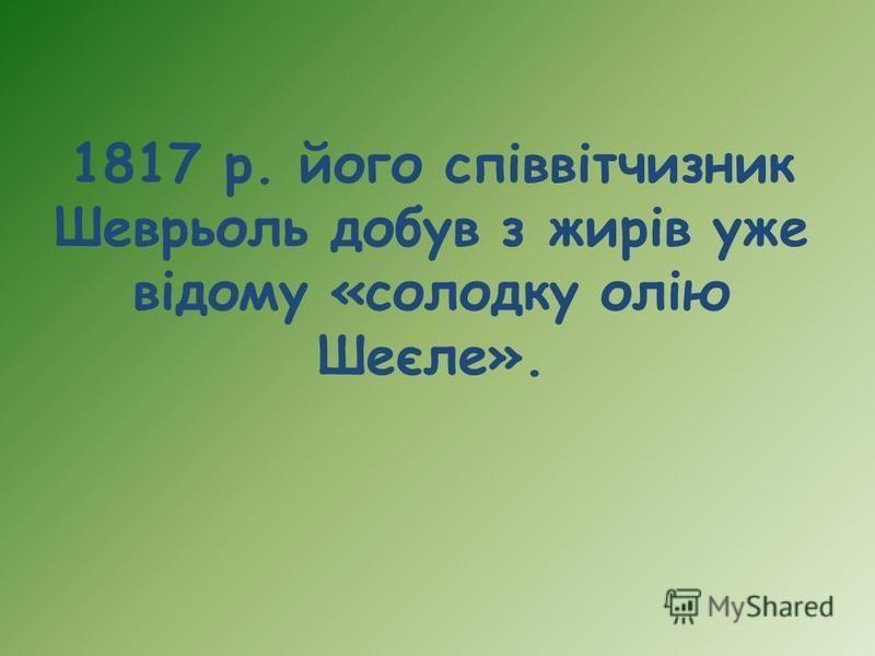1817 р. його співвітчизник Шеврьоль добув з жирів уже відому «солодку олію Шеєле».