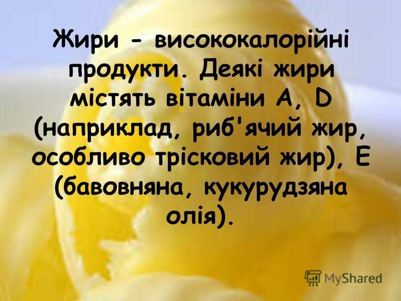 Жири - висококалорійні продукти. Деякі жири містять вітаміни A, D (наприклад, риб'ячий жир, особливо трісковий жир), Е (бавовняна, кукурудзяна олія).
