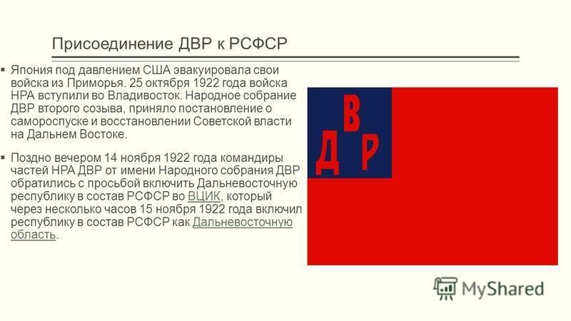 Присоединение ДВР к РСФСР Япония под давлением США эвакуировала свои войска из Приморья. 25 октября 1922 года войска НРА вступили во Владивосток. Народное собрание ДВР второго созыва, приняло постановление о самороспуске и восстановлении Советской вл