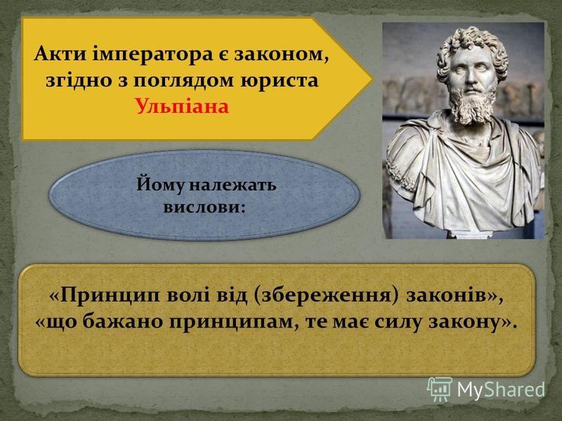 Акти імператора є законом, згідно з поглядом юриста Ульпіана «Принцип волі від (збереження) законів», «що бажано принципам, те має силу закону». Йому належать вислови: Йому належать вислови: