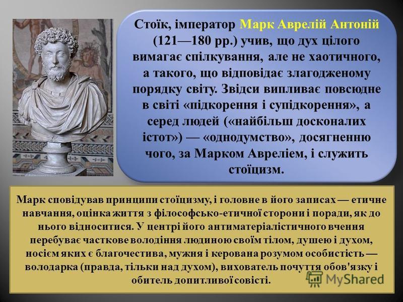 Стоїк, імператор Марк Аврелій Антоній (121180 рр.) учив, що дух цілого вимагає спілкування, але не хаотичного, а такого, що відповідає злагодженому порядку світу. Звідси випливає повсюдне в світі «підкорення і супідкорення», а серед людей («найбільш