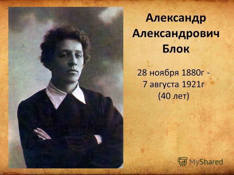 Александр Александрович Блок 28 ноября 1880 г - 7 августа 1921 г (40 лет)