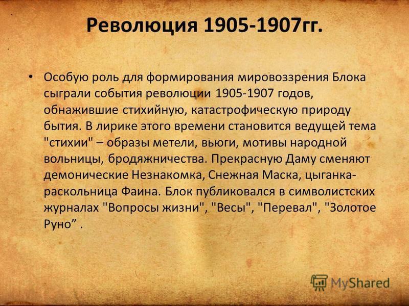Революция 1905-1907 гг. Особую роль для формирования мировоззрения Блока сыграли события революции 1905-1907 годов, обнажившие стихийную, катастрофическую природу бытия. В лирике этого времени становится ведущей тема
