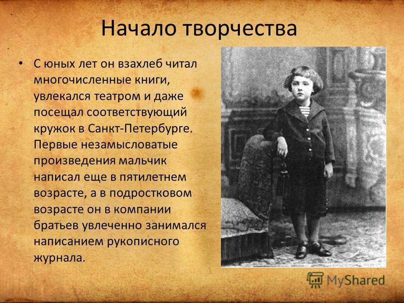 Начало творчества С юных лет он взахлеб читал многочисленные книги, увлекался театром и даже посещал соответствующий кружок в Санкт-Петербурге. Первые незамысловатые произведения мальчик написал еще в пятилетнем возрасте, а в подростковом возрасте он