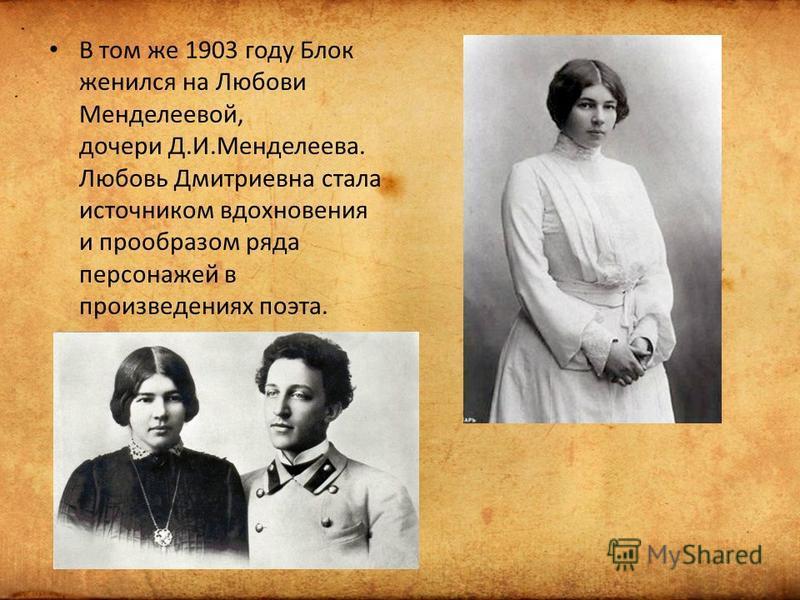 В том же 1903 году Блок женился на Любови Менделеевой, дочери Д.И.Менделеева. Любовь Дмитриевна стала источником вдохновения и прообразом ряда персонажей в произведениях поэта.
