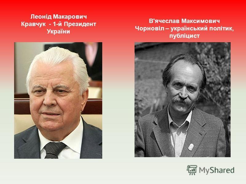 Леонід Макарович Кравчук - 1-й Президент України В'ячеслав Максимович Чорновіл – український політик, публіцист