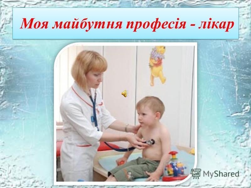 Моя майбутня професія - лікар