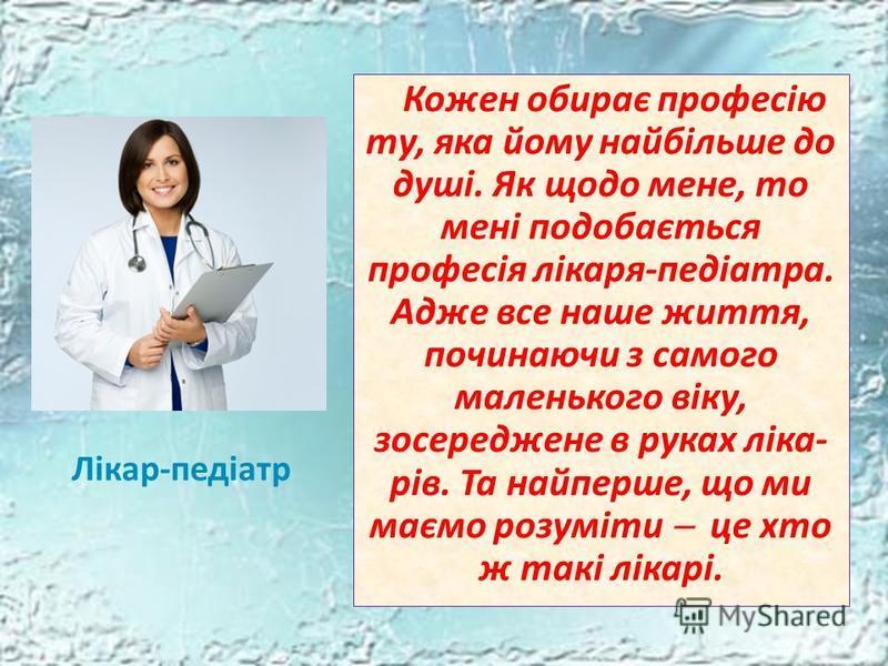 Лікар-педіатр Кожен обирає професію ту, яка йому найбільше до душі. Як щодо мене, то мені подобається професія лікаря-педіатра. Адже все наше життя, починаючи з самого маленького віку, зосереджене в руках ліка- рів. Та найперше, що ми маємо розуміти