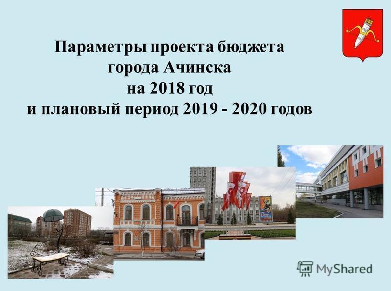 Параметры проекта бюджета города Ачинска на 2018 год и плановый период 2019 - 2020 годов