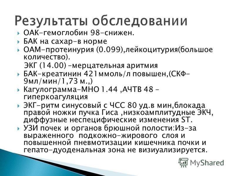 ОАК-гемоглобин 98-снижен. БАК на сахар-в норме ОАМ-протеинурия (0.099),лейкоцитурия(большое количество). ЭКГ (14.00) –мерцательная аритмия БАК-креатинин 421 ммоль/л повышен,(СКФ- 9 мл/мин/1,73 м.,) Кагулогоамма-МНО 1.44,АЧТВ 48 – гиперкоагуляция ЭКГ-
