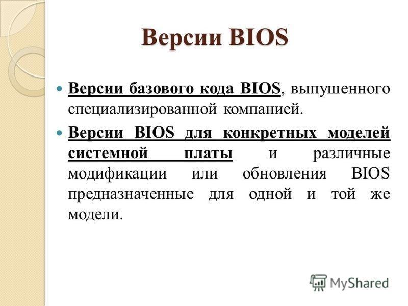 Версии BIOS Версии базового кода BIOS, выпушенного специализированной компанией. Версии BIOS для конкретных моделей системной платы и различные модификации или обновления BIOS предназначенные для одной и той же модели.