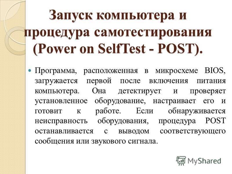 Запуск компьютера и процедура самотестирования (Power on SelfTest - POST). Программа, расположенная в микросхеме BIOS, загружается первой после включения питания компьютера. Она детектирует и проверяет установленное оборудование, настраивает его и го