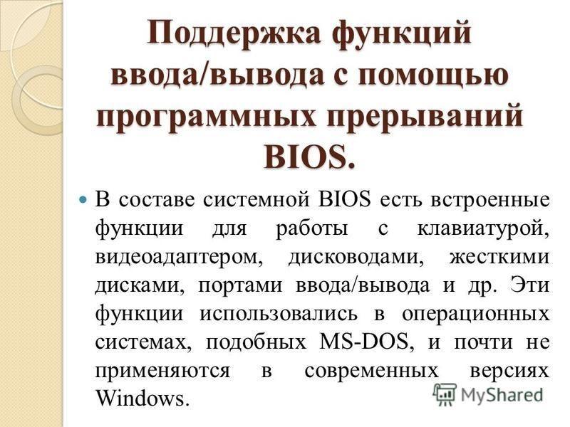 Поддержка функций ввода/вывода с помощью программных прерываний BIOS. В составе системной BIOS есть встроенные функции для работы с клавиатурой, видеоадаптером, дисководами, жесткими дисками, портами ввода/вывода и др. Эти функции использовались в оп