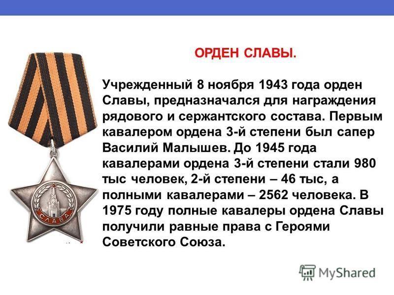 ОРДЕН СЛАВЫ. Учрежденный 8 ноября 1943 года орден Славы, предназначался для награждения рядового и сержантского состава. Первым кавалером ордена 3-й степени был сапер Василий Малышев. До 1945 года кавалерами ордена 3-й степени стали 980 тыс человек,