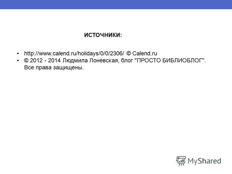 http://www.calend.ru/holidays/0/0/2306/ © Calend.ru © 2012 - 2014 Людмила Лоневская, блог ПРОСТО БИБЛИОБЛОГ. Все права защищены. ИСТОЧНИКИ: