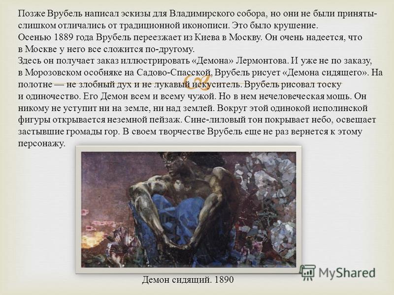 Позже Врубель написал эскизы для Владимирского собора, но они не были приняты - слишком отличались от традиционной иконописи. Это было крушение. Осенью 1889 года Врубель переезжает из Киева в Москву. Он очень надеется, что в Москве у него все сложитс