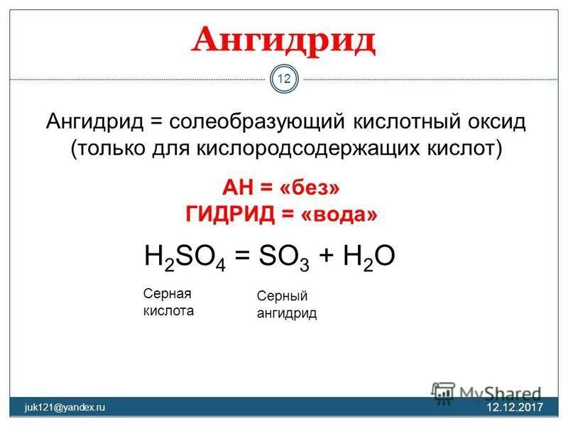Ангидрид 12.12.2017 juk121@yandex.ru 12 Ангидрид = солеобразующий кислотный оксид (только для кислородсодержащих кислот) АН = «без» ГИДРИД = «вода» H 2 SO 4 = SO 3 + H 2 O Серный ангидрид Серна я кислота